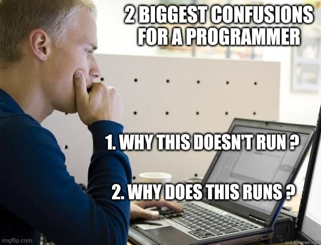 Programmers Life |  2 BIGGEST CONFUSIONS FOR A PROGRAMMER; 1. WHY THIS DOESN'T RUN ? 2. WHY DOES THIS RUNS ? | image tagged in programmer,programming,compilingcodes | made w/ Imgflip meme maker