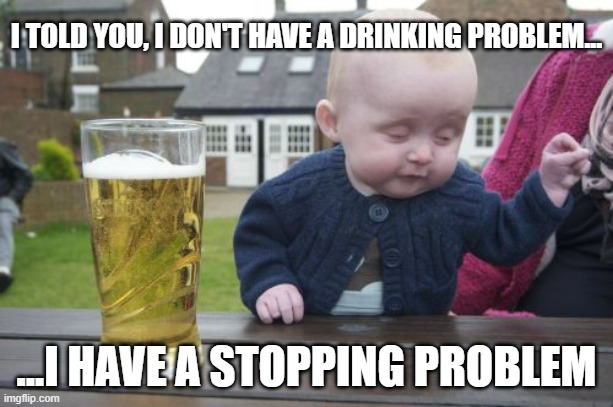 Drunk Baby |  I TOLD YOU, I DON'T HAVE A DRINKING PROBLEM... ...I HAVE A STOPPING PROBLEM | image tagged in memes,drunk baby,covid,drinking | made w/ Imgflip meme maker