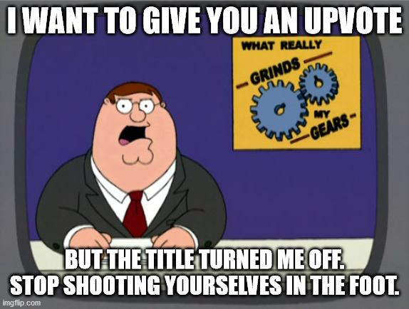Peter Griffin News Meme | I WANT TO GIVE YOU AN UPVOTE BUT THE TITLE TURNED ME OFF. STOP SHOOTING YOURSELVES IN THE FOOT. | image tagged in memes,peter griffin news | made w/ Imgflip meme maker