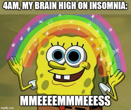 Relatable |  4AM, MY BRAIN HIGH ON INSOMNIA:; MMEEEEMMMEEESS | image tagged in memes,imagination spongebob | made w/ Imgflip meme maker