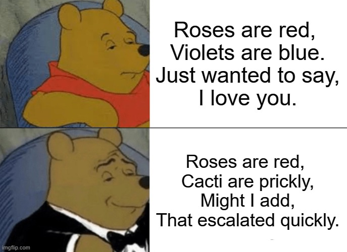 Tuxedo Winnie The Pooh Meme |  Roses are red,  Violets are blue. Just wanted to say, I love you. Roses are red,  Cacti are prickly, Might I add, That escalated quickly. | image tagged in memes,tuxedo winnie the pooh | made w/ Imgflip meme maker