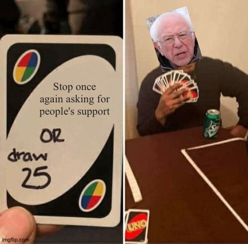I am once again asking for you to stop once again asking for people's support |  Stop once again asking for people's support | image tagged in memes,uno draw 25 cards,funny,bernie i am once again asking for your support,i am once again asking,uno | made w/ Imgflip meme maker