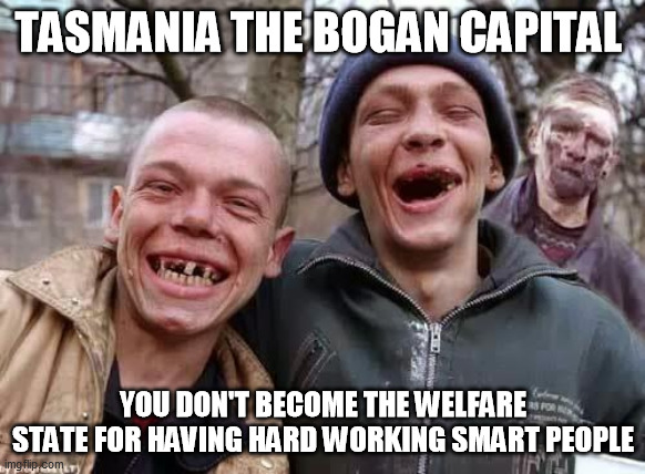 Tasmania the bogan capital |  TASMANIA THE BOGAN CAPITAL; YOU DON'T BECOME THE WELFARE STATE FOR HAVING HARD WORKING SMART PEOPLE | image tagged in inbred,bogan,tasmania,australia | made w/ Imgflip meme maker