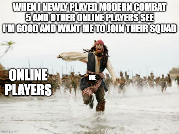 i am just new to the game |  WHEN I NEWLY PLAYED MODERN COMBAT 5 AND OTHER ONLINE PLAYERS SEE I'M GOOD AND WANT ME TO JOIN THEIR SQUAD; ME; ONLINE PLAYERS | image tagged in memes,jack sparrow being chased | made w/ Imgflip meme maker
