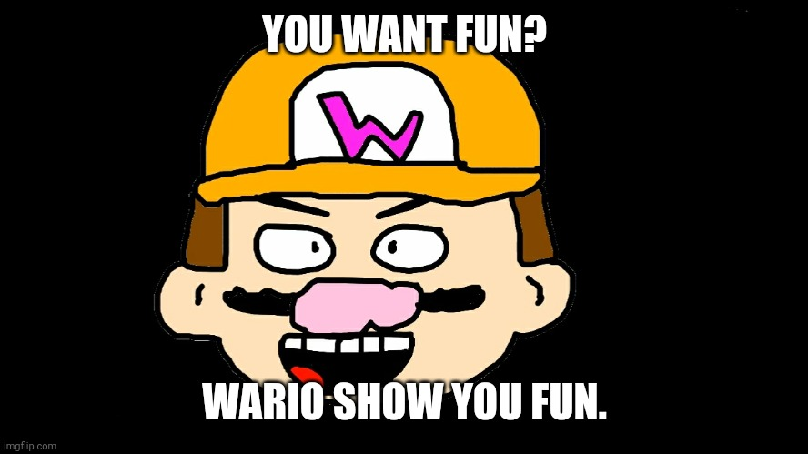 Wario Show You Fun |  YOU WANT FUN? WARIO SHOW YOU FUN. | image tagged in wario show you fun,wario | made w/ Imgflip meme maker
