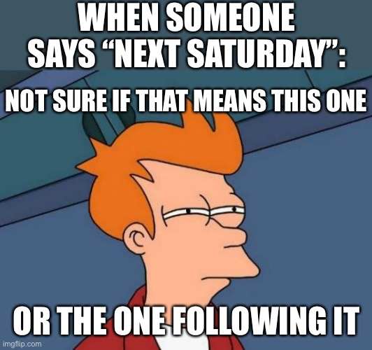 "I still don't know |  WHEN SOMEONE SAYS ""NEXT SATURDAY"":; NOT SURE IF THAT MEANS THIS ONE; OR THE ONE FOLLOWING IT 