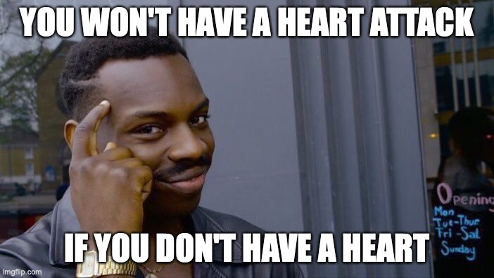 It's true (No offense) |  YOU WON'T HAVE A HEART ATTACK; IF YOU DON'T HAVE A HEART | image tagged in memes,roll safe think about it,heart attack | made w/ Imgflip meme maker