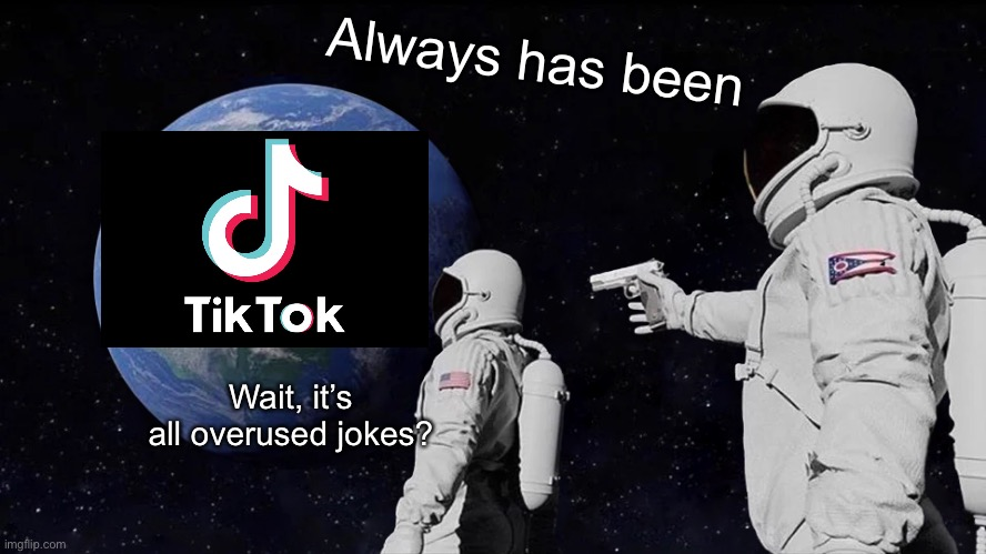 Back |  Always has been; Wait, it's all overused jokes? | image tagged in always has been,memes,tiktok,unfunny | made w/ Imgflip meme maker