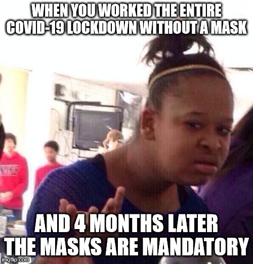 When you worked the entire lockdown without a mask |  WHEN YOU WORKED THE ENTIRE COVID-19 LOCKDOWN WITHOUT A MASK; AND 4 MONTHS LATER THE MASKS ARE MANDATORY | image tagged in covid-19,pandemic,plandemic,scam,scamdemic | made w/ Imgflip meme maker