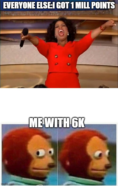 EVERYONE ELSE:I GOT 1 MILL POINTS; ME WITH 6K | image tagged in memes,oprah you get a,monkey puppet | made w/ Imgflip meme maker