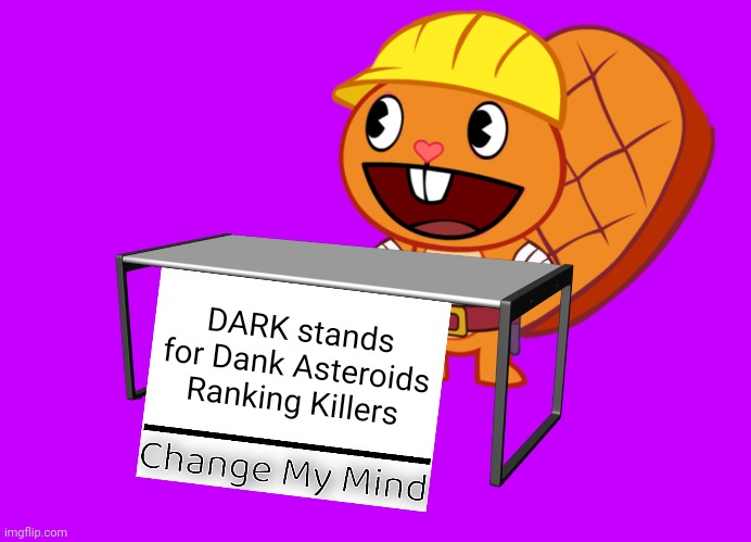 Handy (Change My Mind) (HTF Meme) |  DARK stands for Dank Asteroids Ranking Killers | image tagged in handy change my mind htf meme,change my mind,memes,dank,happy tree friends,funny | made w/ Imgflip meme maker