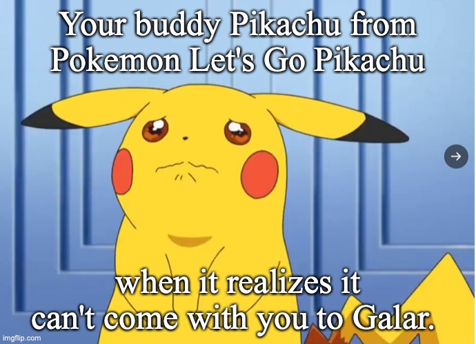 Why would they lock the buddy Pokemon in? That sucks. |  Your buddy Pikachu from Pokemon Let's Go Pikachu; when it realizes it can't come with you to Galar. | image tagged in pokemon,pokemon sword and shield,video games,memes | made w/ Imgflip meme maker