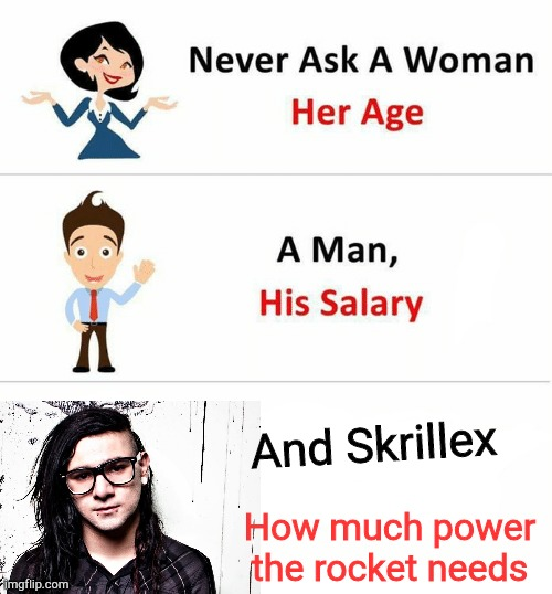 Never Ask a Woman Her Age |  And Skrillex; How much power the rocket needs | image tagged in never ask a woman her age | made w/ Imgflip meme maker