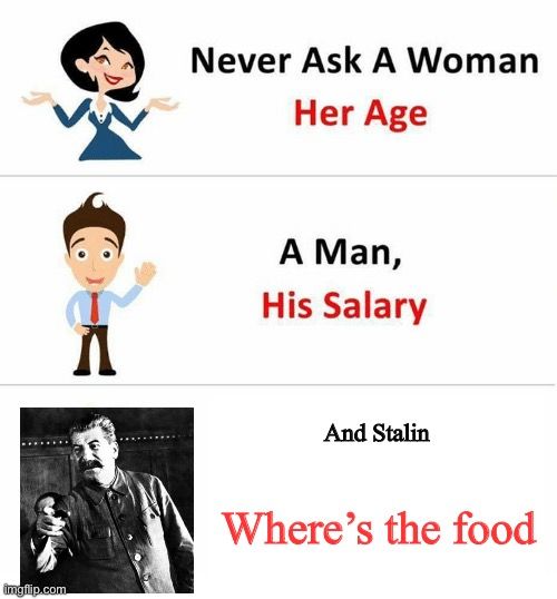 Yeah,Stalin.Where's the food? |  And Stalin; Where's the food | image tagged in never ask a woman her age | made w/ Imgflip meme maker
