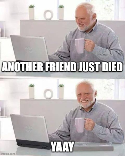 Hide the Pain Harold Meme |  ANOTHER FRIEND JUST DIED; YAAY | image tagged in memes,hide the pain harold | made w/ Imgflip meme maker