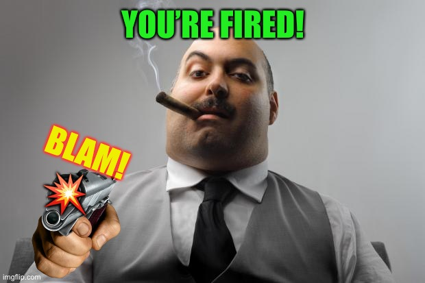 Scumbag Boss Meme | YOU'RE FIRED! BLAM! ? | image tagged in memes,scumbag boss | made w/ Imgflip meme maker
