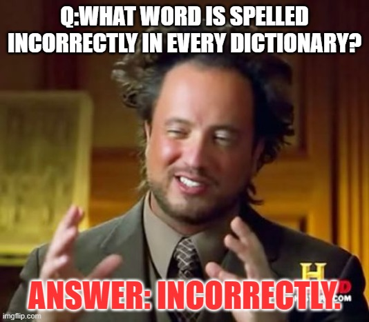 Ancient Aliens Meme |  Q:WHAT WORD IS SPELLED INCORRECTLY IN EVERY DICTIONARY? ANSWER: INCORRECTLY. | image tagged in memes,ancient aliens | made w/ Imgflip meme maker