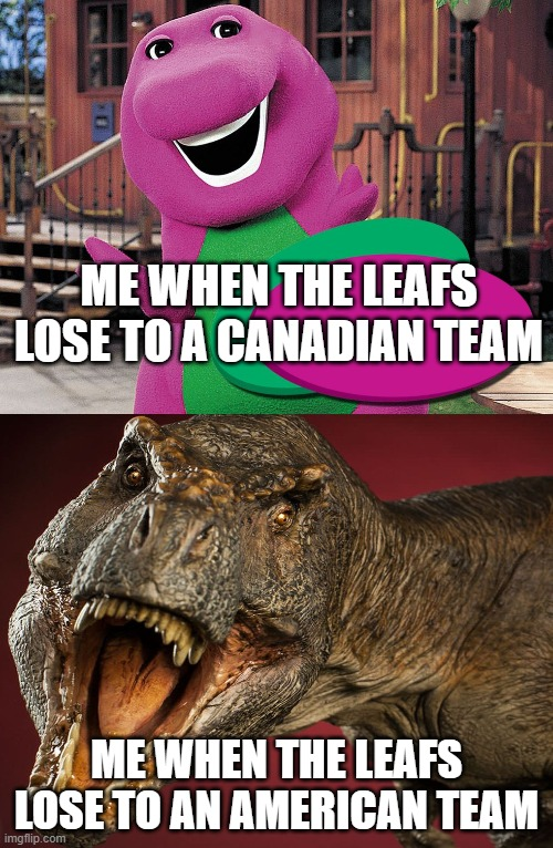 Barney vs. T. rex meme |  ME WHEN THE LEAFS LOSE TO A CANADIAN TEAM; ME WHEN THE LEAFS LOSE TO AN AMERICAN TEAM | image tagged in barney t-rex,nhl,toronto maple leafs,hockey | made w/ Imgflip meme maker
