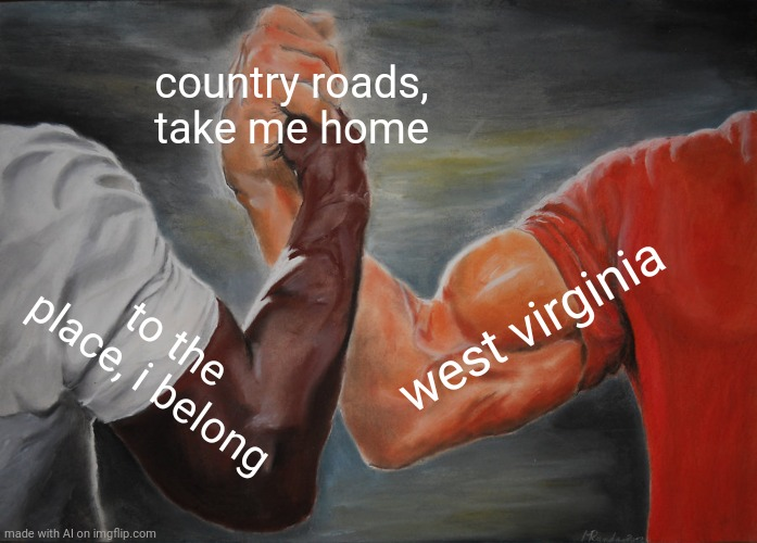 Epic Handshake Meme |  country roads, take me home; west virginia; to the place, i belong | image tagged in memes,epic handshake | made w/ Imgflip meme maker