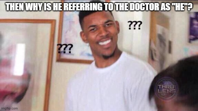 "Black guy confused | THEN WHY IS HE REFERRING TO THE DOCTOR AS ""HE""? 