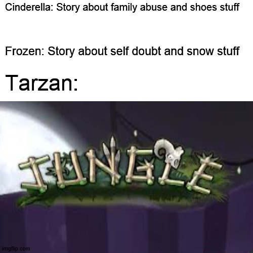 idk wut stream to put this in |  Cinderella: Story about family abuse and shoes stuff; Frozen: Story about self doubt and snow stuff; Tarzan: | image tagged in disney,cinderella,frozen,team fortress 2,tf2,jungle | made w/ Imgflip meme maker