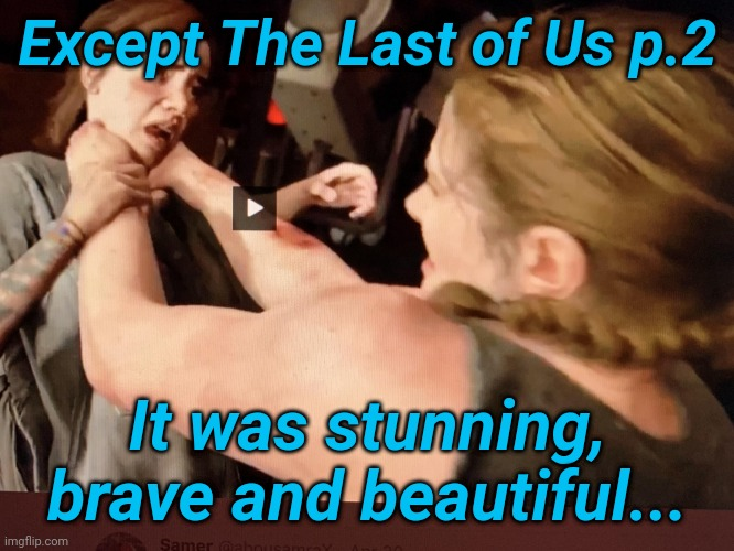 last of us part 2 | Except The Last of Us p.2 It was stunning, brave and beautiful... | image tagged in last of us part 2 | made w/ Imgflip meme maker