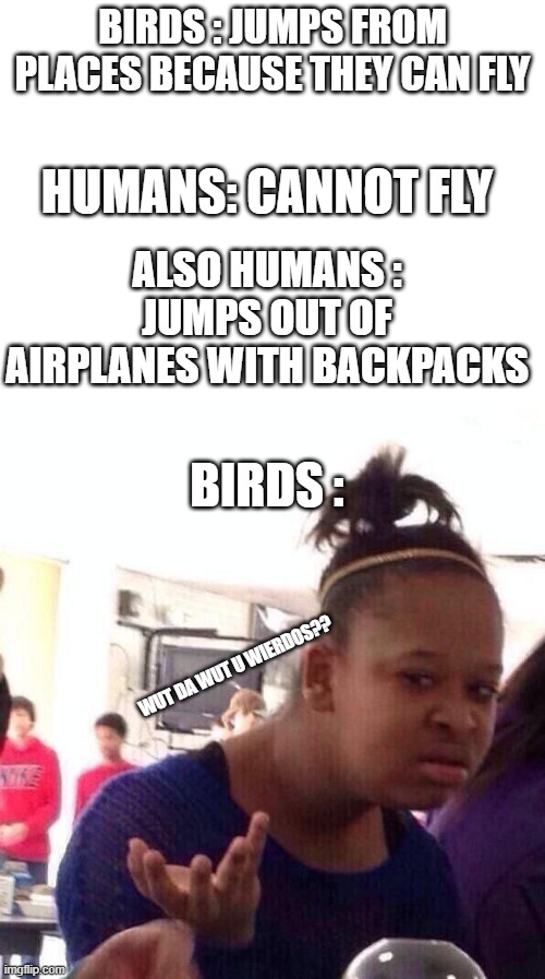 birds be like |  BIRDS : JUMPS FROM PLACES BECAUSE THEY CAN FLY; HUMANS: CANNOT FLY; ALSO HUMANS : JUMPS OUT OF AIRPLANES WITH BACKPACKS; BIRDS :; WUT DA WUT U WIERDOS?? | image tagged in memes,black girl wat,blank white template | made w/ Imgflip meme maker