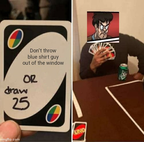 UNO Draw 25 Cards Meme |  Don't throw blue shirt guy out of the window | image tagged in memes,uno draw 25 cards | made w/ Imgflip meme maker