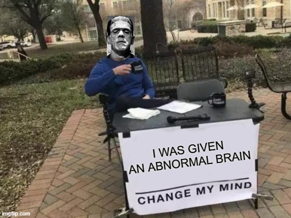 Change My Mind Meme |  I WAS GIVEN AN ABNORMAL BRAIN | image tagged in memes,change my mind | made w/ Imgflip meme maker
