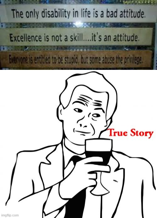 this is all true | image tagged in memes,true story,funny,motivation,stupid | made w/ Imgflip meme maker