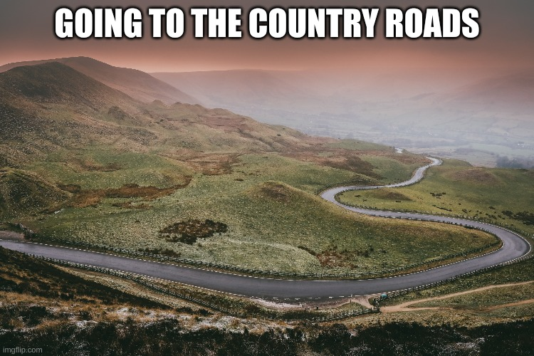 Winding road | GOING TO THE COUNTRY ROADS | image tagged in winding road | made w/ Imgflip meme maker