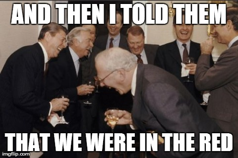 Laughing Men In Suits Meme | AND THEN I TOLD THEM THAT WE WERE IN THE RED | image tagged in memes,laughing men in suits,AdviceAnimals | made w/ Imgflip meme maker