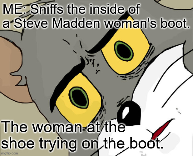Unsettled Tom Meme |  ME: Sniffs the inside of a Steve Madden woman's boot. The woman at the shoe trying on the boot. | image tagged in memes,unsettled tom | made w/ Imgflip meme maker