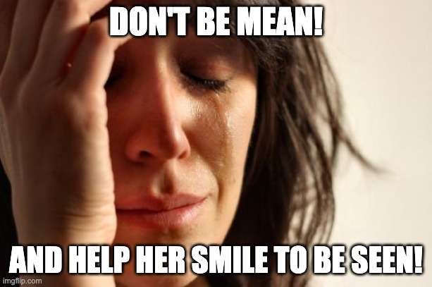The Sun Will Come Out Tomorrow! |  DON'T BE MEAN! AND HELP HER SMILE TO BE SEEN! | image tagged in memes,first world problems,don't cry,smile | made w/ Imgflip meme maker