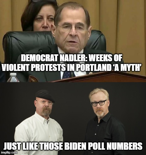 Fake Poll Busters! |  DEMOCRAT NADLER: WEEKS OF VIOLENT PROTESTS IN PORTLAND 'A MYTH'; JUST LIKE THOSE BIDEN POLL NUMBERS | image tagged in mythbusters,rep jerry nadler,fake news,fake polls,trump 2020 | made w/ Imgflip meme maker