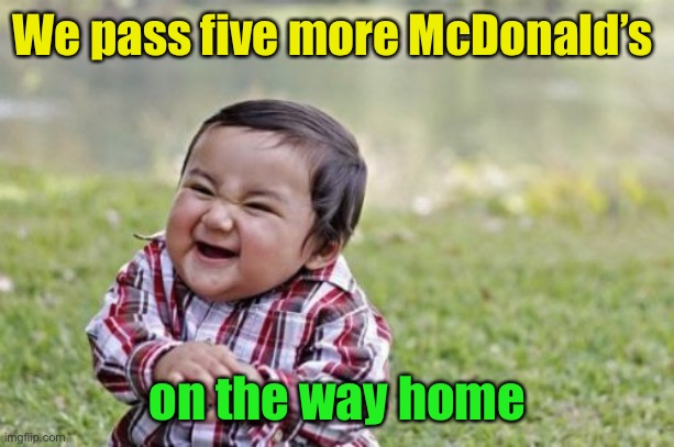 Evil Toddler Meme | We pass five more McDonald's on the way home | image tagged in memes,evil toddler | made w/ Imgflip meme maker