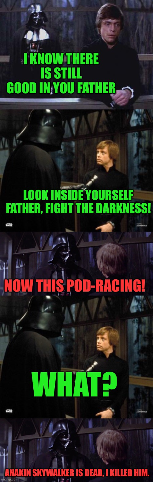 Darth Pod-Racer |  I KNOW THERE IS STILL GOOD IN YOU FATHER; LOOK INSIDE YOURSELF FATHER, FIGHT THE DARKNESS! NOW THIS POD-RACING! WHAT? ANAKIN SKYWALKER IS DEAD, I KILLED HIM. | image tagged in star wars,darth vader,luke skywalker,now this is pod-racing,return of the jedi,anakin skywalker | made w/ Imgflip meme maker