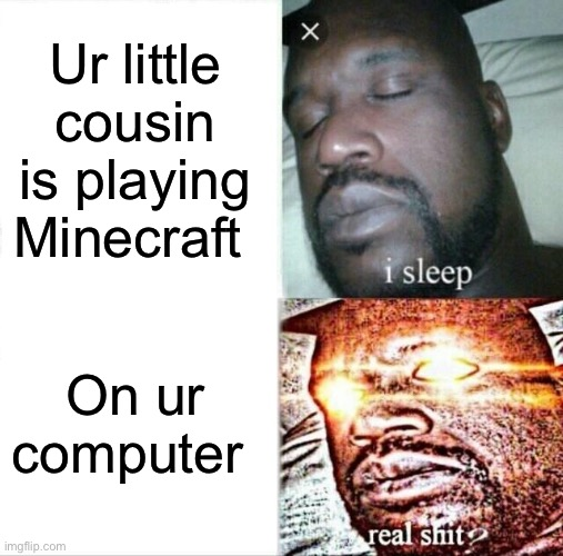 Sleeping Shaq Meme |  Ur little cousin is playing Minecraft; On ur computer | image tagged in memes,sleeping shaq | made w/ Imgflip meme maker