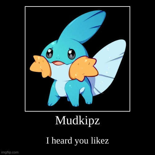 I heard | Mudkipz | I heard you likez | image tagged in funny,demotivationals,pokemon,mudkip,everything,if you look at it like this | made w/ Imgflip demotivational maker