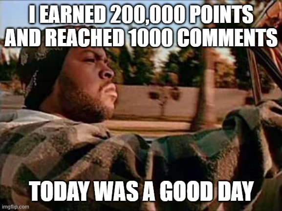 I've gotten so far... |  I EARNED 200,000 POINTS AND REACHED 1000 COMMENTS; TODAY WAS A GOOD DAY | image tagged in memes,today was a good day | made w/ Imgflip meme maker