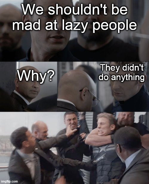 They don't do anything though. Why are we mad? |  We shouldn't be mad at lazy people; Why? They didn't do anything | image tagged in captain america elevator,lazy | made w/ Imgflip meme maker