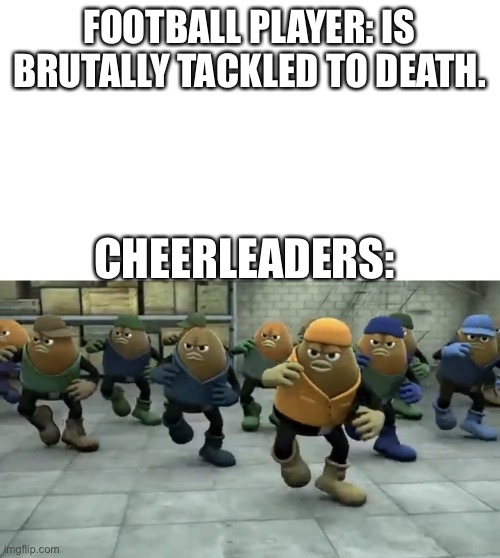 FOOTBALL PLAYER: IS BRUTALLY TACKLED TO DEATH. CHEERLEADERS: | image tagged in killer bean,cheerleaders,memes | made w/ Imgflip meme maker