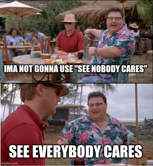 "everybody cares |  IMA NOT GONNA USE ""SEE NOBODY CARES""; SEE EVERYBODY CARES 