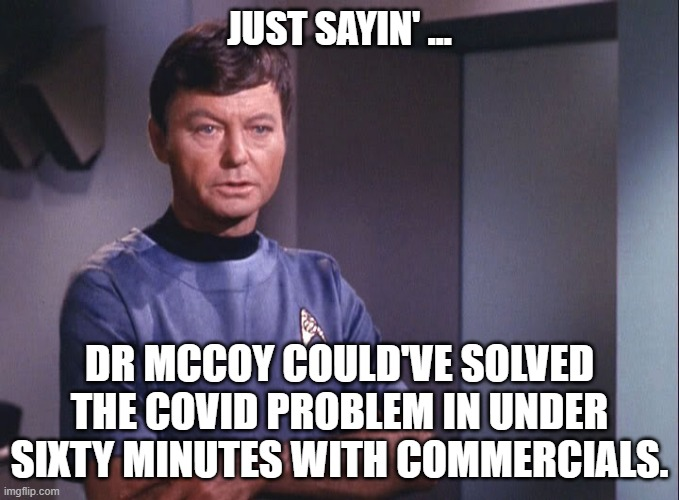 Dr McCoy cures COVID |  JUST SAYIN' ... DR MCCOY COULD'VE SOLVED THE COVID PROBLEM IN UNDER SIXTY MINUTES WITH COMMERCIALS. | image tagged in dr mccoy,covid 19 | made w/ Imgflip meme maker