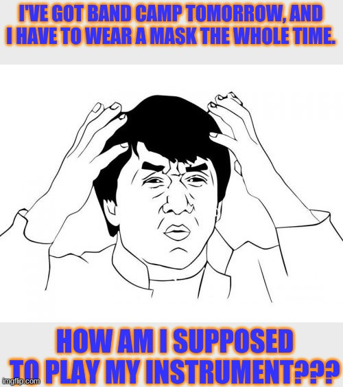 Jackie Chan WTF Meme |  I'VE GOT BAND CAMP TOMORROW, AND I HAVE TO WEAR A MASK THE WHOLE TIME. HOW AM I SUPPOSED TO PLAY MY INSTRUMENT??? | image tagged in memes,jackie chan wtf,masks,band camp,nobody thought it through,instruments | made w/ Imgflip meme maker
