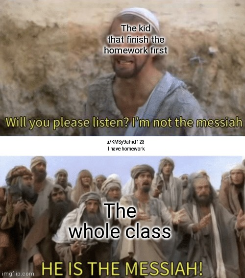 The kid that finish the homework first; u/KMSy9ahid123  I have homework; The whole class | image tagged in he is the mesiah | made w/ Imgflip meme maker