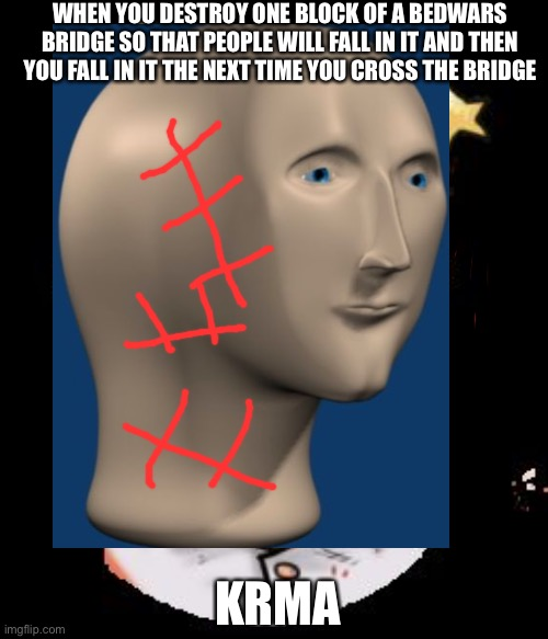 I've done this before |  WHEN YOU DESTROY ONE BLOCK OF A BEDWARS BRIDGE SO THAT PEOPLE WILL FALL IN IT AND THEN YOU FALL IN IT THE NEXT TIME YOU CROSS THE BRIDGE; KRMA | image tagged in minecraft,gaming,meme man,karma,memes,funny | made w/ Imgflip meme maker