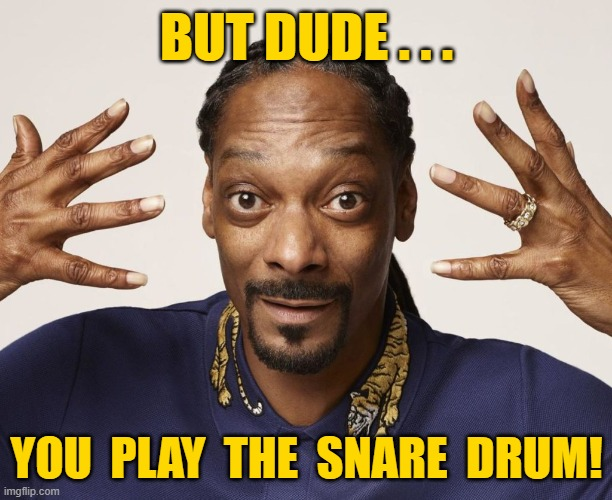 BUT DUDE . . . YOU  PLAY  THE  SNARE  DRUM! | made w/ Imgflip meme maker