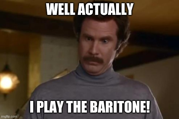 actually im not even mad | WELL ACTUALLY I PLAY THE BARITONE! | image tagged in actually im not even mad | made w/ Imgflip meme maker