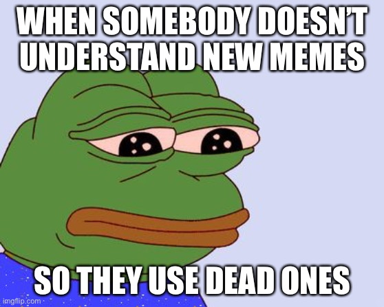 I know somebody who does this |  WHEN SOMEBODY DOESN'T UNDERSTAND NEW MEMES; SO THEY USE DEAD ONES | image tagged in pepe the frog,sad | made w/ Imgflip meme maker